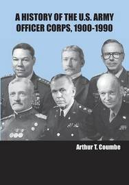 A History of the U.S. Army Officer Corps, 1900-1990 by Arthur T Coumbe