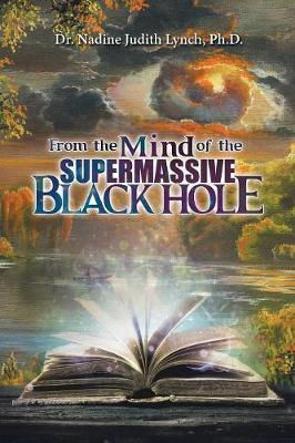 From the Mind of the Supermassive Black Hole by Dr Nadine Judith Lynch Phd