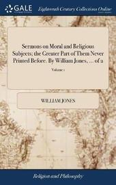 Sermons on Moral and Religious Subjects; The Greater Part of Them Never Printed Before. by William Jones, ... of 2; Volume 1 by William Jones image