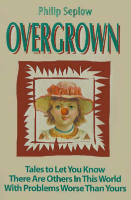 Overgrown: Tales to Let You Know There Are Others in This World with Problems Worse Than Yours by Philip Seplow