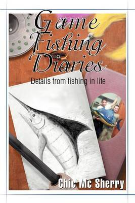 Game Fishing Diaries: Details from Fishing in Life by Chic MC Sherry