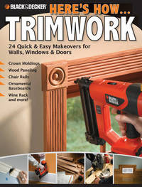 Black & Decker Here's How... Trimwork: 24 Quick and Easy Makeopvers for Walls, Windows and Doors by Creative Publishing International image