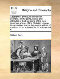 A System of Divinity, in a Course of Sermons, on the Being, Nature and Attributes of God; On Some of the Most Important Articles of the Christian Religion, in Connection; And on the Several Virtues of Mankind. in Six Volumes Vol. III Volume 3 of 6 by William Davy