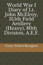 World War I Diary of Lt. John McElroy, 315th Field Artillery (Heavy), 80th Division, A.E.F. by Gary Schreckengost
