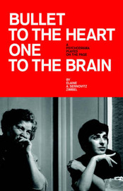 Bullet to the Heart One to the Brain: A Psychodrama Played on the Page by Elaine A. Sernovitz Zimbel