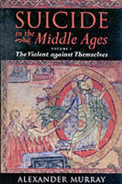 Suicide in the Middle Ages: v.1: Violent Against Themselves by Alexander Murray image