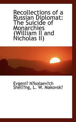 Recollections of a Russian Diplomat: The Suicide of Monarchies (William II and Nicholas II) by Evgeni Nkolaevch Shelng
