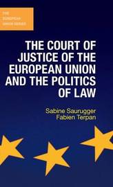 The Court of Justice of the European Union and the Politics of Law by Sabine Saurugger