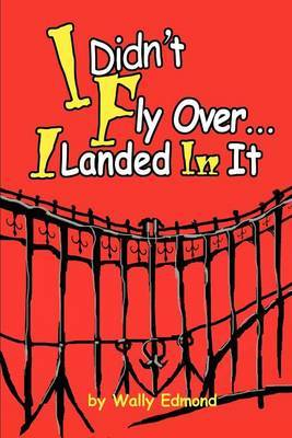 I Didn't Fly Over... I Landed in It by Wally L. Edmond