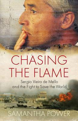 Chasing the Flame: Sergio Vieira De Mello and the Fight to Save the World by Samantha Power