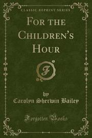 For the Children's Hour (Classic Reprint) by Carolyn Sherwin Bailey