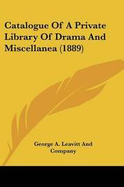 Catalogue of a Private Library of Drama and Miscellanea (1889) by George A Leavitt Co