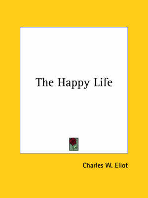The Happy Life by Charles W Eliot