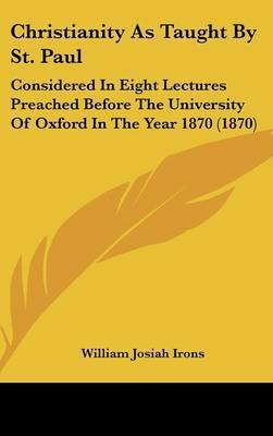 Christianity As Taught By St. Paul: Considered In Eight Lectures Preached Before The University Of Oxford In The Year 1870 (1870) by William Josiah Irons