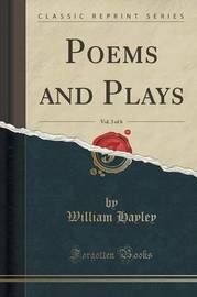 Poems and Plays, Vol. 3 of 6 (Classic Reprint) by William Hayley