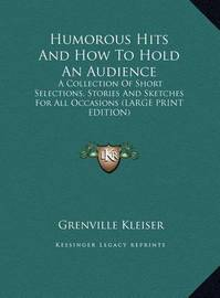 Humorous Hits and How to Hold an Audience: A Collection of Short Selections, Stories and Sketches for All Occasions (Large Print Edition) by Grenville Kleiser