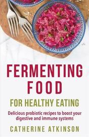 Fermenting Food for Healthy Eating by Catherine Atkinson