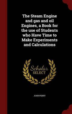 The Steam Engine and Gas and Oil Engines, a Book for the Use of Students Who Have Time to Make Experiments and Calculations by John Perry