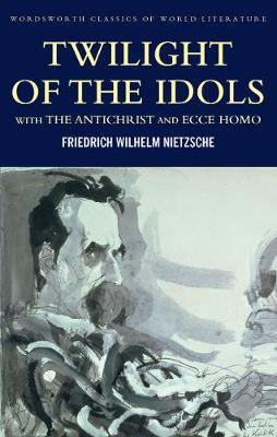 Twilight of the Idols with The Antichrist and Ecce Homo by Friedrich Nietzsche