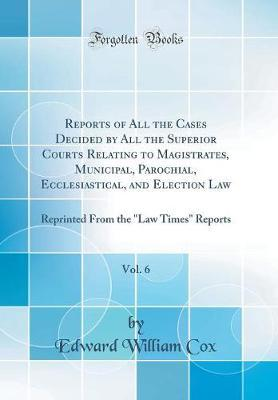 Reports of All the Cases Decided by All the Superior Courts Relating to Magistrates, Municipal, Parochial, Ecclesiastical, and Election Law, Vol. 6 by Edward William Cox image
