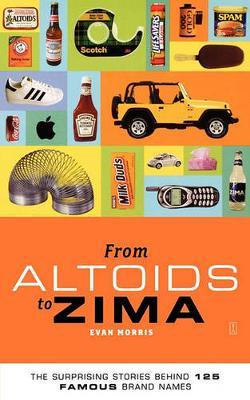 From Altoids to Zima: The Surprising Stories Behind 125 Famous Brand Names by Evan Morris