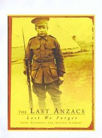 The Last Anzacs : Lest We Forget: Lest We Forget by Tony Stephens