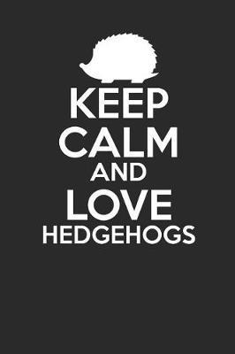 Keep Calm And Love Hedgehogs by Hedgehog Publishing