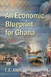 An Economic Blueprint for Ghana by T. E. Anin