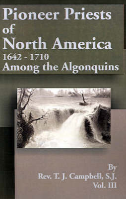 Pioneer Priests of North America 1642-1710: Among the Algonquins by Reverend T J Campbell, S.J.