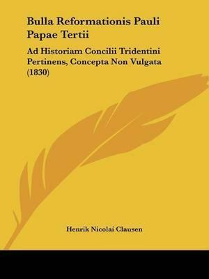 Bulla Reformationis Pauli Papae Tertii: Ad Historiam Concilii Tridentini Pertinens, Concepta Non Vulgata (1830) by Henrik Nicolai Clausen