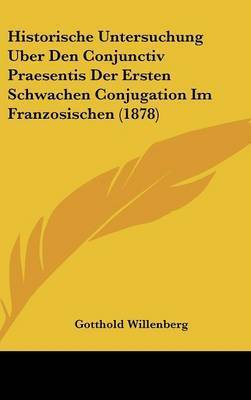 Historische Untersuchung Uber Den Conjunctiv Praesentis Der Ersten Schwachen Conjugation Im Franzosischen (1878) by Gotthold Willenberg