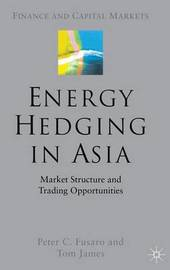 Energy Hedging in Asia: Market Structure and Trading Opportunities by Peter , C. Fusaro