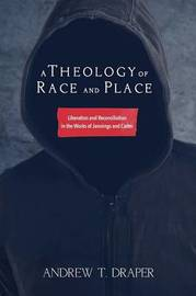A Theology of Race and Place by Andrew T Draper