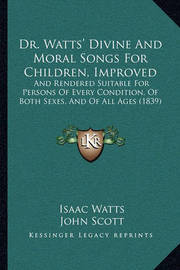 Dr. Watts' Divine and Moral Songs for Children, Improved Dr. Watts' Divine and Moral Songs for Children, Improved: And Rendered Suitable for Persons of Every Condition, of Botand Rendered Suitable for Persons of Every Condition, of Both Sexes, and of All  by Isaac Watts