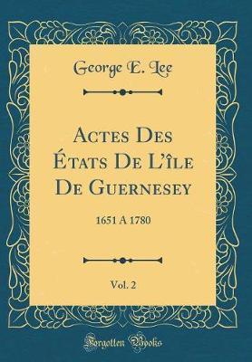 Actes Des Etats de L'Ile de Guernesey, Vol. 2 by George E Lee