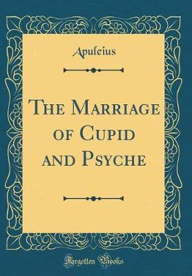 The Marriage of Cupid and Psyche (Classic Reprint) by Apuleius Apuleius