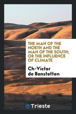 The Man of the North and the Man of the South; Or the Influence of Climate by Ch-Victor de Bonstetten