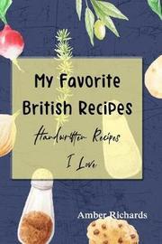 My Favorite British Recipes by Amber Richards