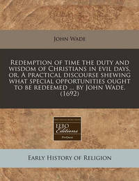 Redemption of Time the Duty and Wisdom of Christians in Evil Days, Or, a Practical Discourse Shewing What Special Opportunities Ought to Be Redeemed ... by John Wade. (1692) by John Wade