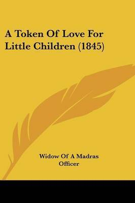 A Token Of Love For Little Children (1845) by Widow of a Madras Officer