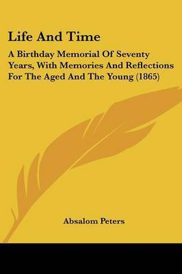 Life And Time: A Birthday Memorial Of Seventy Years, With Memories And Reflections For The Aged And The Young (1865) by Absalom Peters