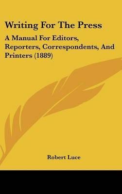 Writing for the Press: A Manual for Editors, Reporters, Correspondents, and Printers (1889) by Robert Luce