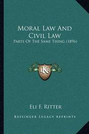 Moral Law and Civil Law: Parts of the Same Thing (1896) by Eli F Ritter