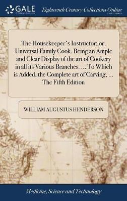 The Housekeeper's Instructor; Or, Universal Family Cook. Being an Ample and Clear Display of the Art of Cookery in All Its Various Branches. ... to Which Is Added, the Complete Art of Carving, ... the Fifth Edition by William Augustus Henderson image