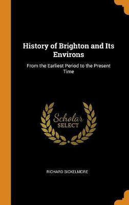History of Brighton and Its Environs by Richard Sickelmore