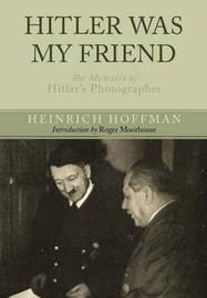 Hitler Was My Friend by Heinrich Hoffmann