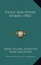 Cicely and Other Stories (1902) by Annie Fellows Johnston