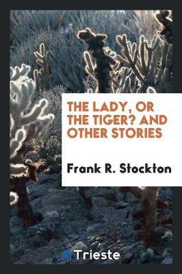 The Lady, or the Tiger? and Other Stories by Frank .R.Stockton
