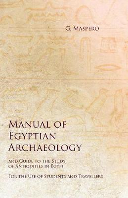 Manual of Egyptian Archaeology and Guide to the Study of Antiquities in Egypt - For the Use of Students and Travellers by G Maspero