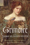Grimoire of the Thorn-Blooded Witch: Mastering the Five Arts of Old World Witchery by Raven Grimassi